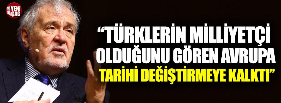 """""""Türkler milliyetçilikle güçleniyor diye tarihi değiştirdiler"""""""