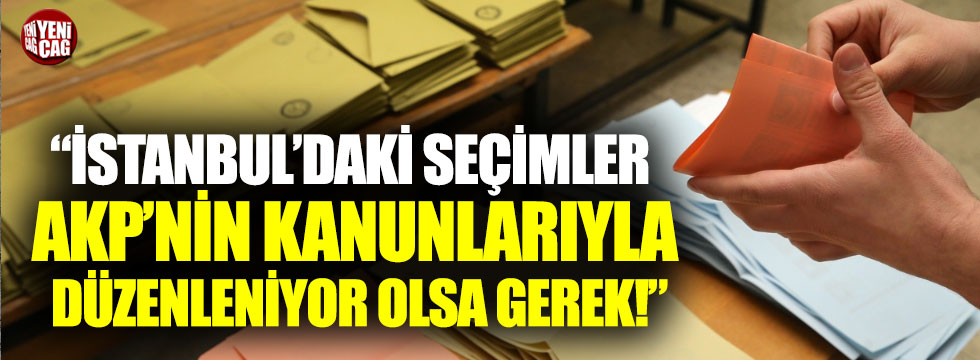 """""""Seçimler AKP'nin kanunlarıyla düzenleniyor"""""""