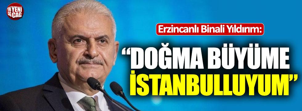 """Erzincanlı Binali Yıldırım: """"Doğma büyüme İstanbulluyum"""""""