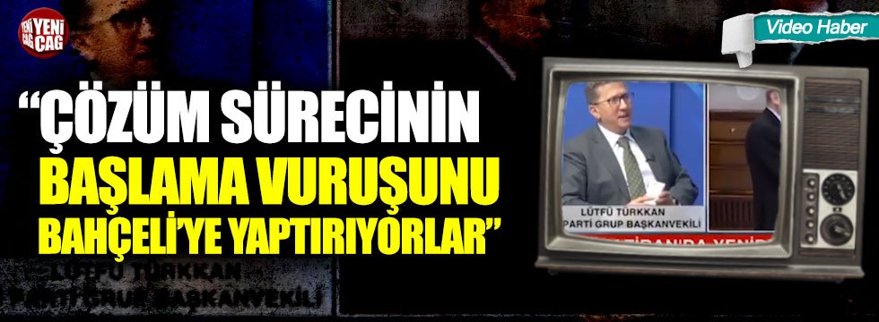 """Türkkan: """"Çözüm sürecinin başlama vuruşunu Devlet Bahçeli'ye yaptırıyorlar"""""""