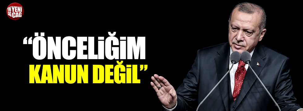 """Erdoğan'dan hukuk yorumu: """"Önceliğim kanun değil"""""""