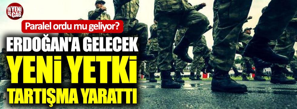 Erdoğan'a gelecek yeni yetki tartışma yarattı: 'Paralel ordu'