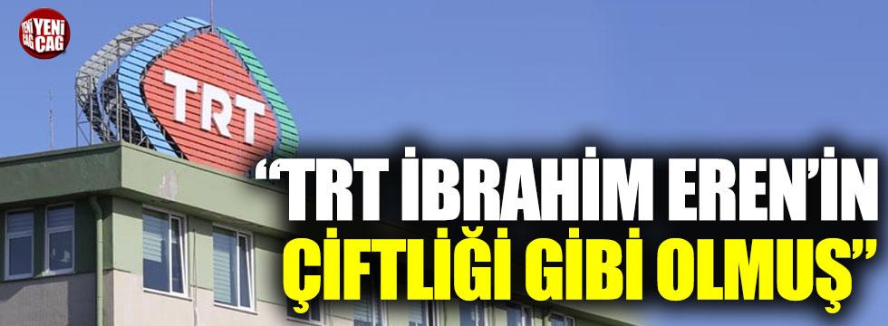 """""""TRT İbrahim Eren'in çiftliği gibi olmuş"""""""