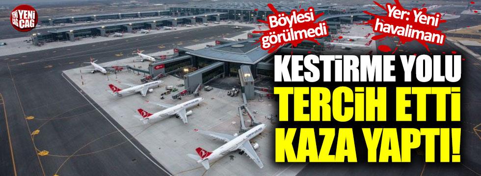 İstanbul Havalimanı'ndaki kazanın şoke eden sebebi!