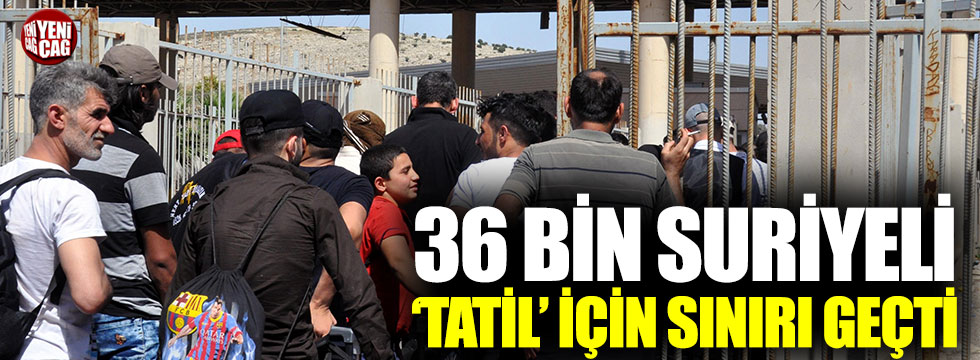 36 bin Suriyeli 'tatil' için sınırı geçti