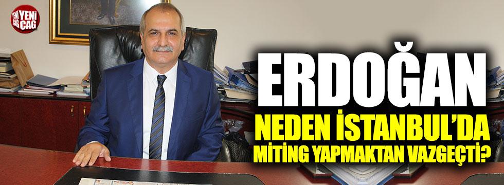 """""""Erdoğan neden İstanbul'da miting yapmaktan vazgeçti?"""""""