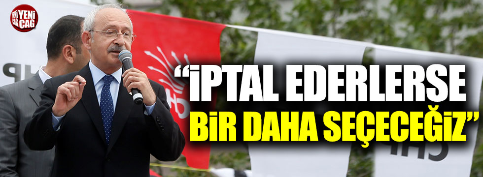 """Kılıçdaroğlu: """"İptal ederlerse bir daha seçeceğiz"""""""