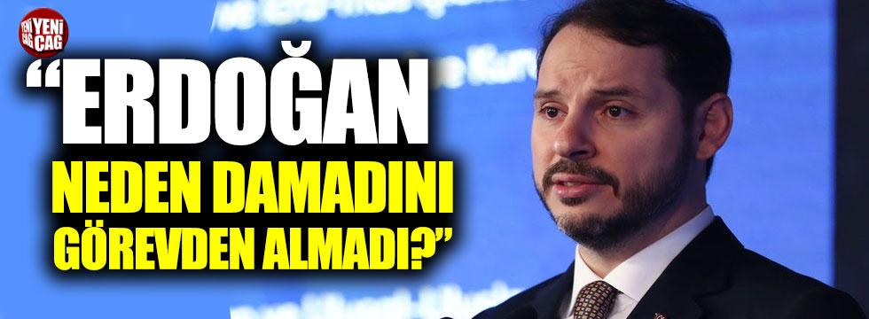 """""""Erdoğan neden damadını görevden almadı?"""""""