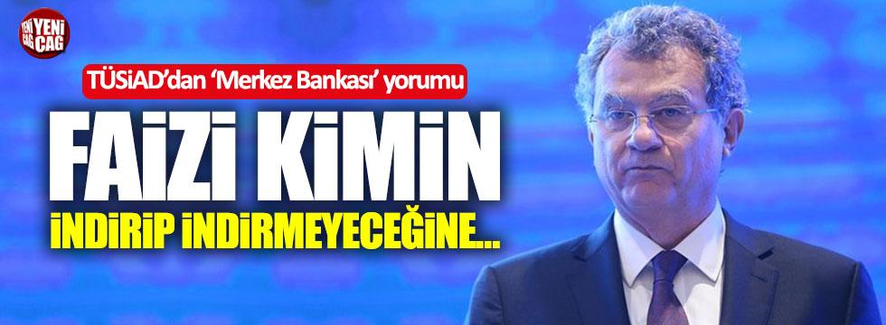 TÜSİAD Başkanı: Faiz indirip indirmeyeceğine Merkez Bankası yönetimi karar verir