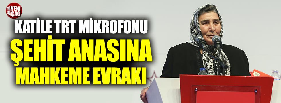 """""""Katile TRT mikrofonu, şehit anasına mahkeme evrakı"""""""