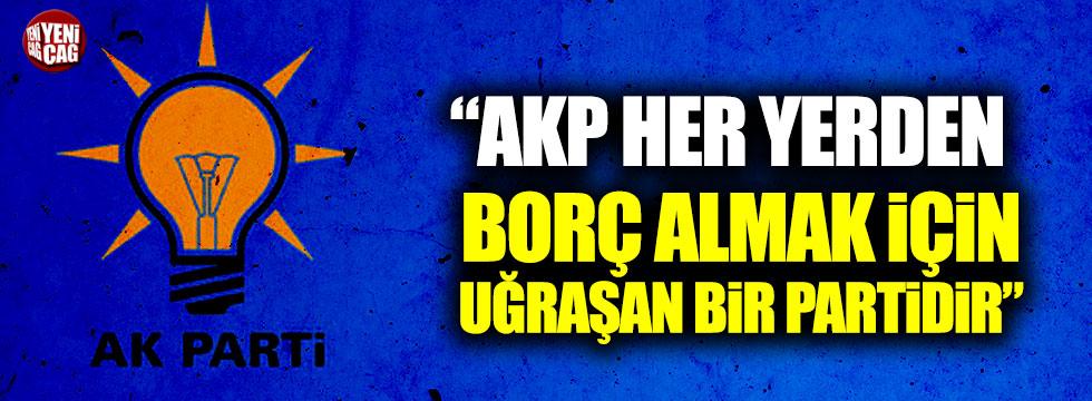 """""""AKP her yerden borç almak için uğraşan bir partidir"""""""
