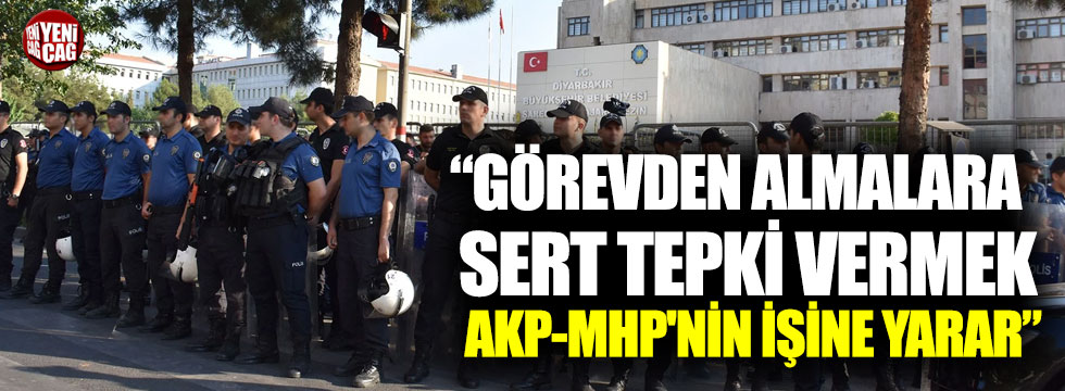 """""""Görevden almalara sert tepki vermek AKP-MHP'nin işine yarar"""""""
