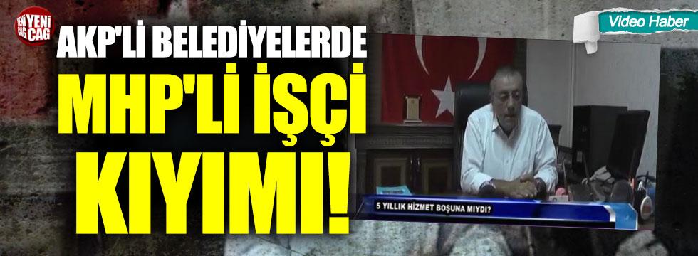 AKP'li belediyelerde MHP'li işçi kıyımı