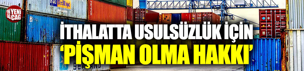 AKP'den ithalatta usulsüzlükten 'pişman olma hakkı'