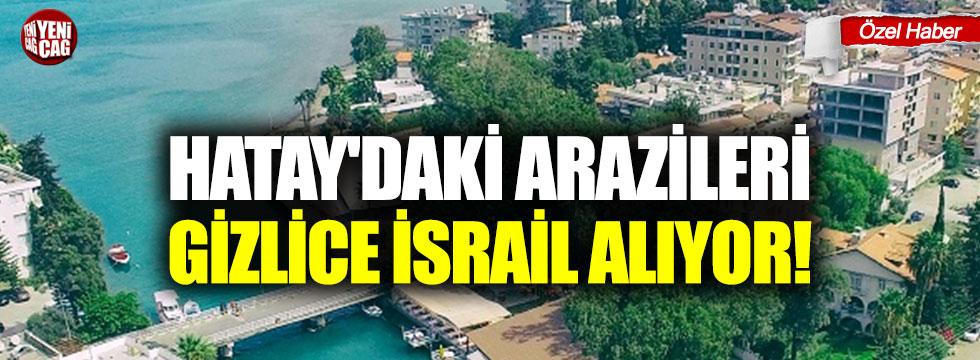Hatay'daki arazileri gizlice İsrail alıyor!