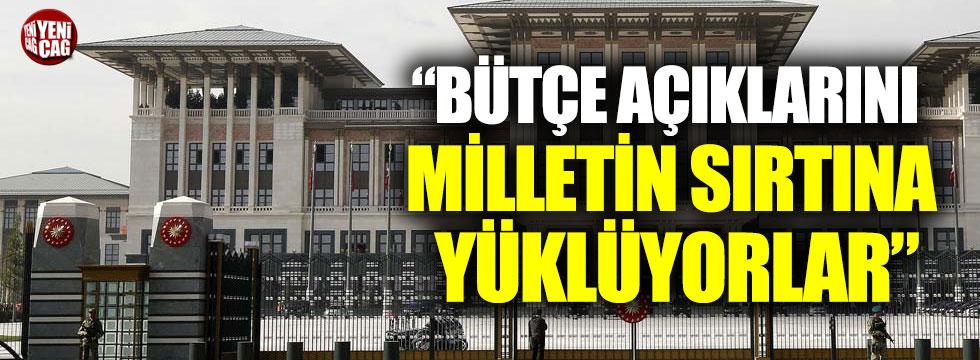 """""""Hükümet, bütçe açıklarını milletin sırtına yüklüyor"""""""