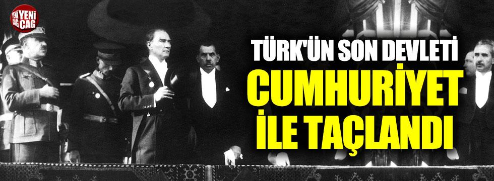 Türk'ün son devleti cumhuriyet ile taçlandı