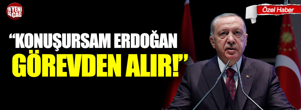 """""""Konuşsam Erdoğan görevden alır"""""""