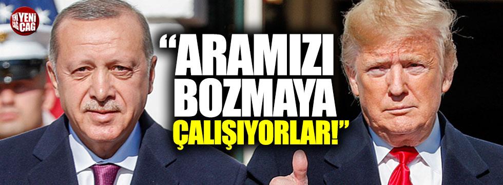 Erdoğan: Trump ile aramızı bozmaya çalışıyorlar