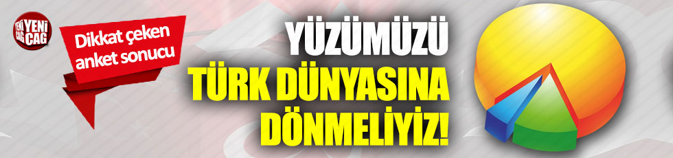 Dikkat çeken anket sonucu: Yüzümüzü Türk dünyasına dönmeliyiz