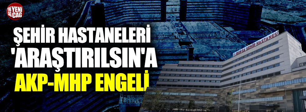 Şehir hastaneleri 'araştırılsın'a AKP-MHP engeli