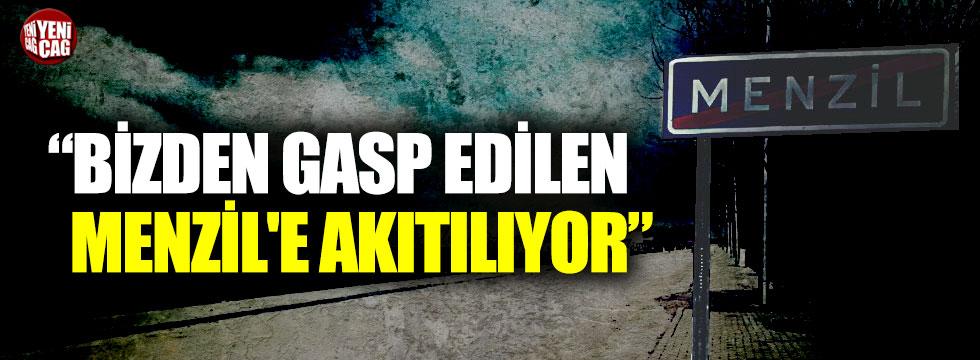 """""""Bizden gasp edilen Menzil'e akıtılıyor"""""""