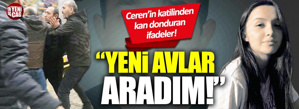 Ceren Özdemir'in katili: Yeni avlar aradım ama bulamadım