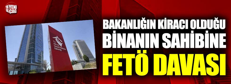 Bakanlığın kiracı olduğu binanın sahibine FETÖ davası