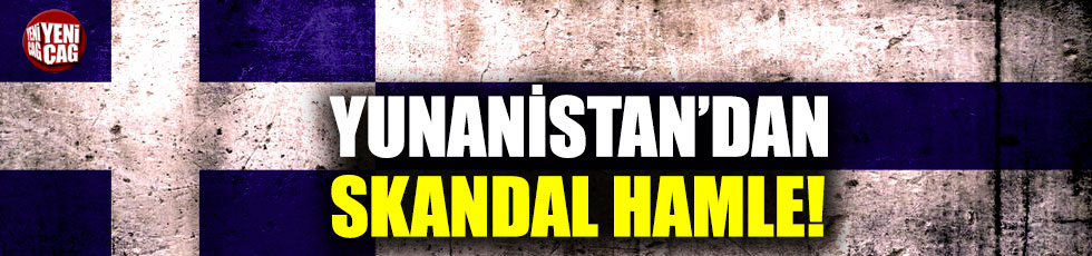 Yunanistan'dan skandal hamle!