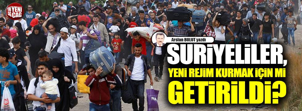 Suriyeliler, yeni rejim kurmak için mi getirildi?