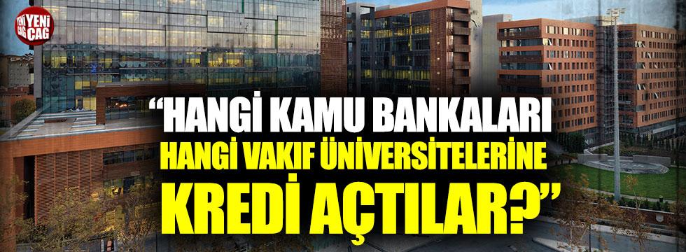 """""""Hangi kamu bankaları, hangi vakıf üniversitelerine kredi açtılar?"""""""