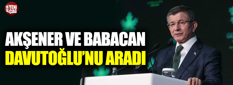 Meral Akşener ve Ali Babacan, Ahmet Davutoğlu'nu aradı