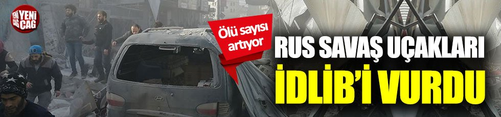 Rus savaş uçakları İdlib'i vurdu! 26 sivil öldü