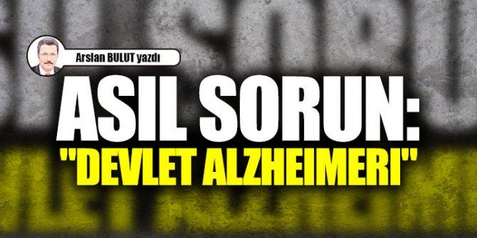 """Asıl sorun: """"devlet alzheimerı"""""""