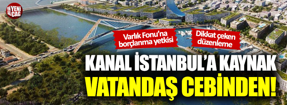 Kanal İstanbul'a kaynak vatandaş cebinden!