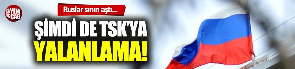 Rusya'dan şimdi de TSK'ya yalanlama!