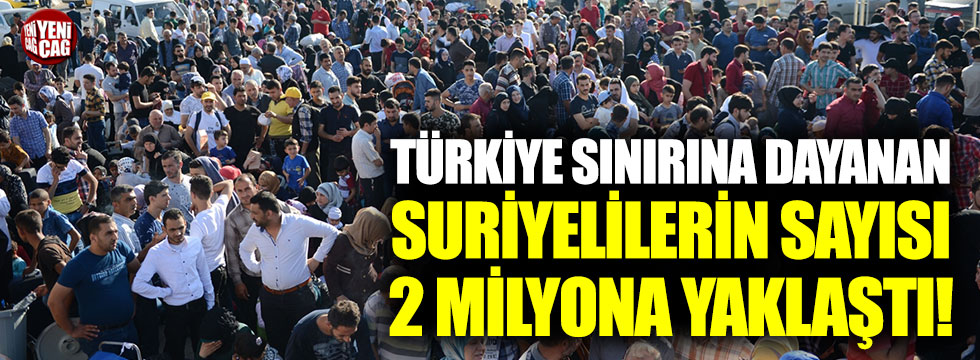 Türkiye sınırına dayanan Suriyelilerin sayısı 2 milyona yaklaştı!