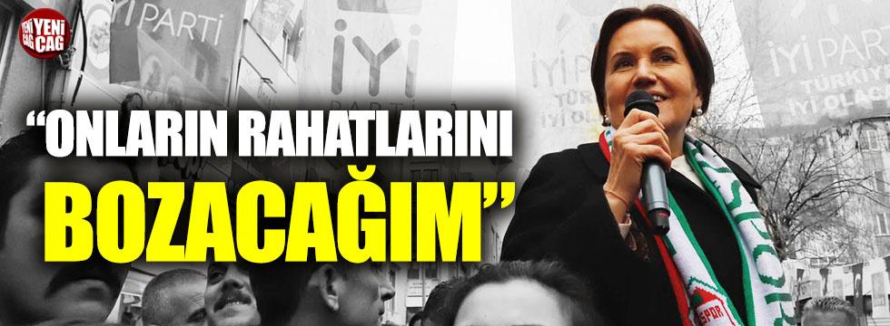 Meral Akşener: Onların rahatlarını bozacağım