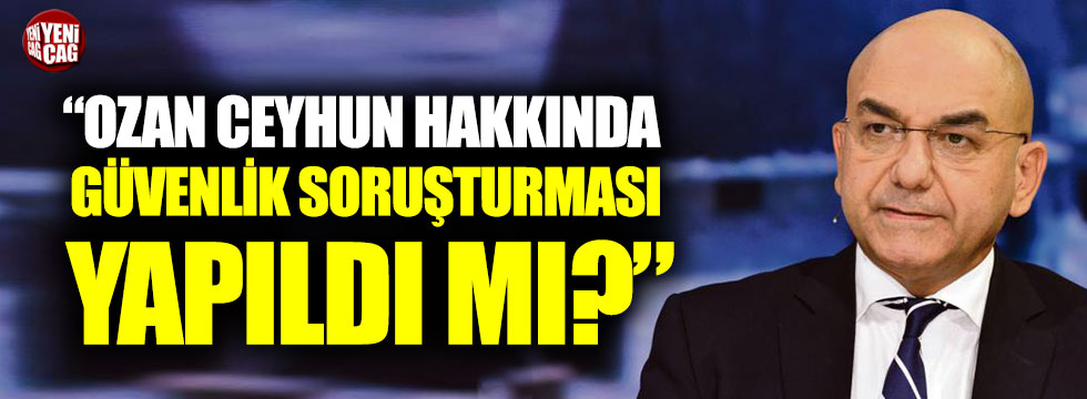 """Aytun Çıray: """"Ozan Ceyhun hakkında güvenlik soruşturması yapıldı mı?"""""""