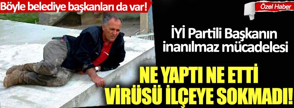 İYİ Partili Başkanın inanılmaz mücadelesi:  Ne yaptı ne etti, virüsü ilçeye sokmadı!