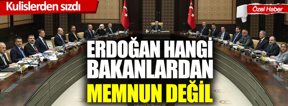 Erdoğan hangi bakanlardan memnun değil?