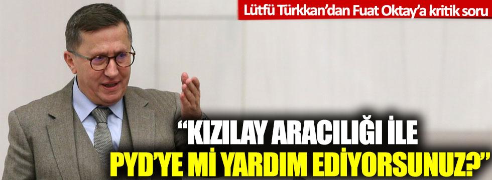Lütfü Türkkan'dan Fuat Oktay'a kritik soru: 'Kızılay aracılığı ile PYD'ye mi yardım ediyorsunuz?'