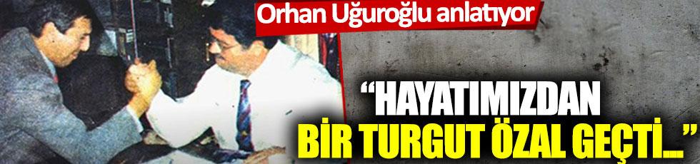 Orhan Uğuroğlu anlatıyor: 'Hayatımızdan bir Turgut Özal geçti...'