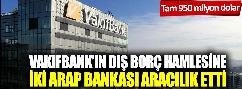 Vakıfbank'ın dış borç hamlesine iki Arap bankası aracılık etti: Tam 950 milyon dolar