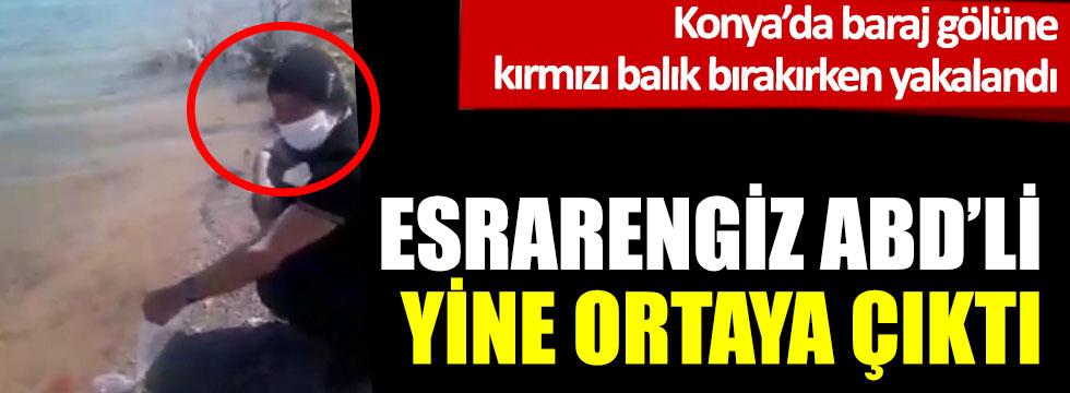 Esrarengiz ABD'li Konya'da göle kırmızı balık bırakırken yakalandı