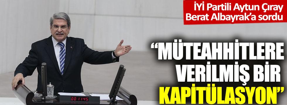 "İYİ Partili Aytun Çıray, Berat Albayrak'a sordu ""Müteahhit firmalara verilmiş bir kapitülasyon"""