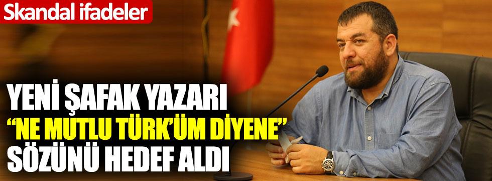 """Yeni Şafak yazarı """"Ne mutlu Türk'üm diyene"""" sözünü hedef aldı: Skandal ifadeler!"""