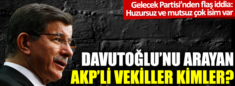 Gelecek Partisi'nden flaş iddia: Davutoğlu'nu arayan AKP'li vekiller kimler?