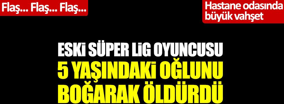 Eski Süper Lig oyuncusu Cevher Toktaş, 5 yaşındaki oğlunu boğarak öldürdü