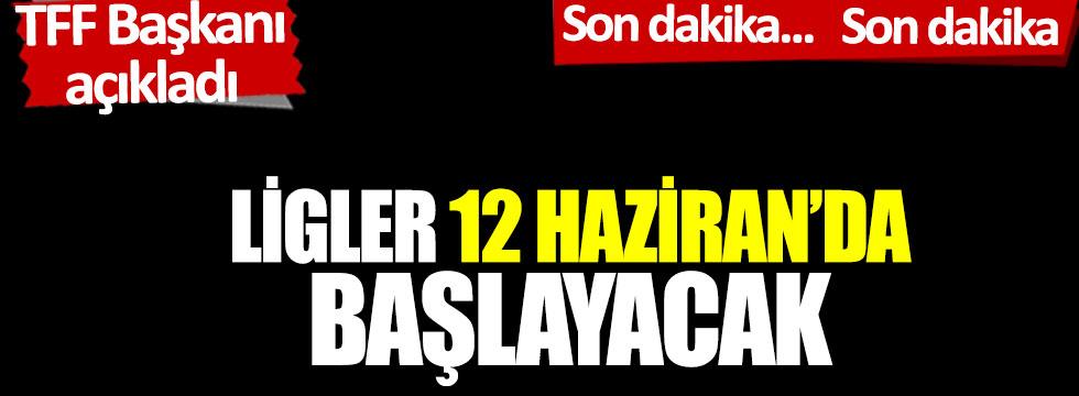TFF Başkanı Özdemir açıkladı: Ligler 12 Haziran'da başlayacak.